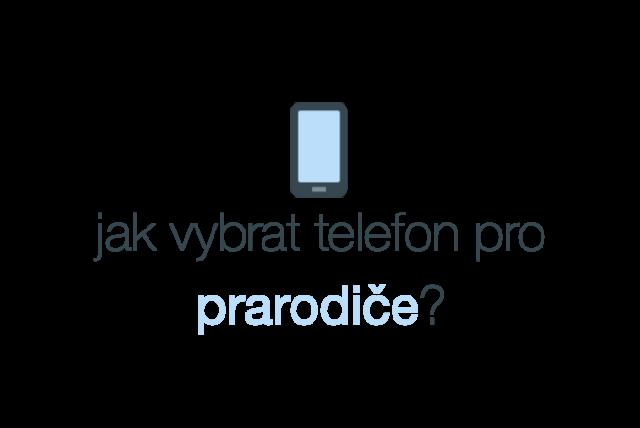Jak vybrat telefon pro prarodiče, telefon pro seniory